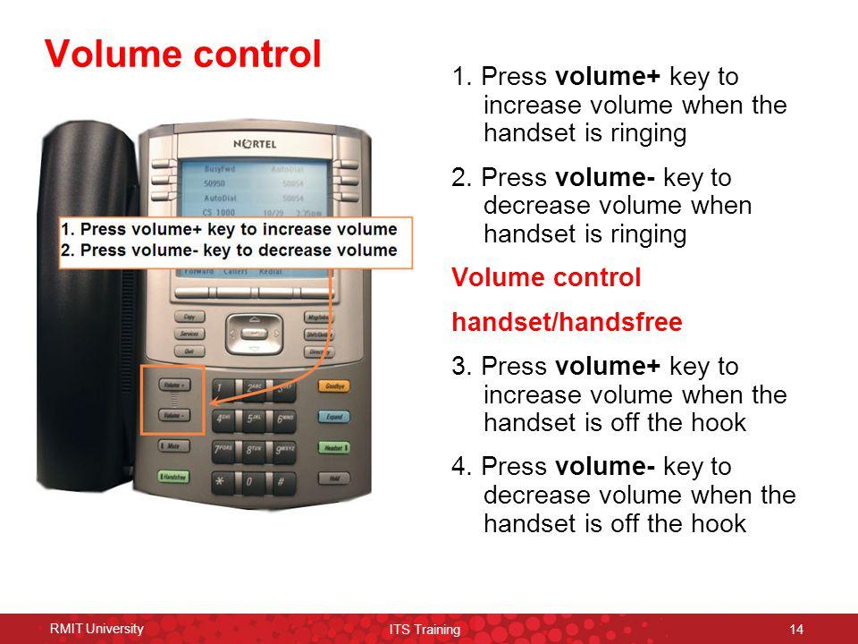RMIT University ITS Training 14 Volume control 1. Press volume+ key to increase volume when the handset is ringing 2. Press volume- key to decrease vo