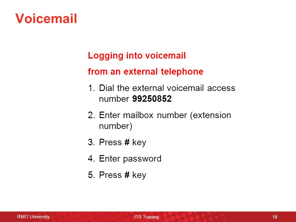 RMIT University ITS Training 19 Voicemail Logging into voicemail from an external telephone 1.Dial the external voicemail access number 99250852 2.Enter mailbox number (extension number) 3.Press # key 4.Enter password 5.Press # key