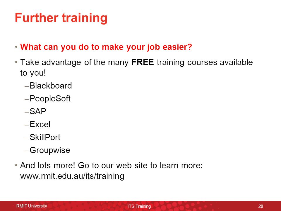 RMIT University ITS Training 20 Further training What can you do to make your job easier.