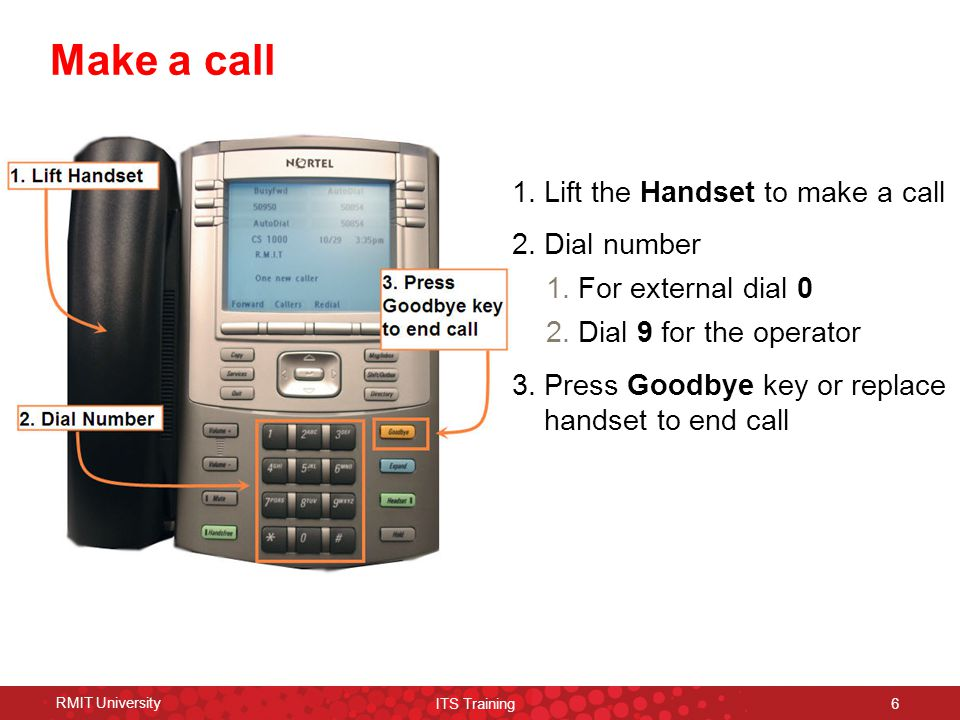 RMIT University ITS Training 6 Make a call 1.Lift the Handset to make a call 2.Dial number 1.For external dial 0 2.Dial 9 for the operator 3.Press Goodbye key or replace handset to end call