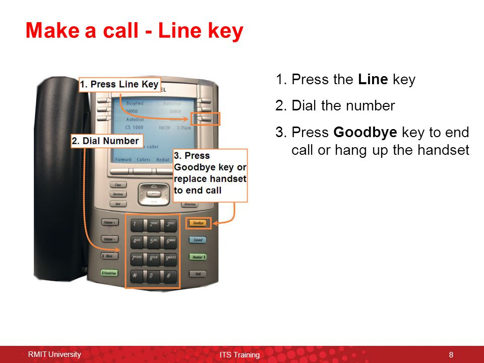 RMIT University ITS Training 9 Hold function Put a caller on hold 1.Press the Hold key while connected to the caller 2.Press the line key to retrieve call 1
