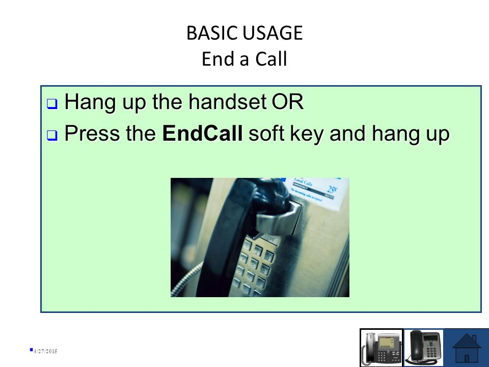 BASIC USAGE Answer a Call  If Line 1 is ringing, pick up the handset and you will be automatically connected to the call  If any other line is ringing, lift up the handset (or press the SPEAKER button) and press the Answer soft key, OR press the line button next to the ringing line 4/27/2015 SPEAKER BUTTON LINE 2 BUTTON  Lift up the handset OR  Lift up the handset and press the Answer soft key