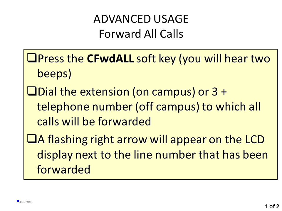 ADVANCED USAGE Transfer a Call  While on the call, press the Transfer soft key (this places the caller on hold)  Dial the extension number of the party you are transferring the call to  When the party answers, announce the call and press the Transfer soft key again  If the party refuses the call and hangs up, press the Resume soft key to return to the original call  If the phone rings without an answer, press the EndCall button, then press the Resume soft key to return to the original call 4/27/2015