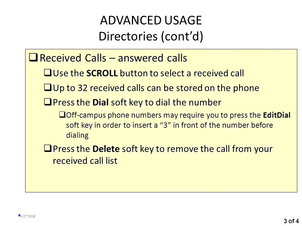 ADVANCED USAGE Directories (cont'd)  Missed Calls – calls that you were not available to answer  Use the SCROLL button to select a missed call  Up to 32 missed calls can be stored on the phone  Press the Dial soft key to dial the number  Off-campus phone numbers may require you to press the EditDial soft key in order to insert a 3 in front of the number before dialing  Press the Delete soft key to remove the call from your missed call list 4/27/2015 2 of 4