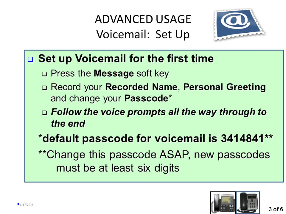 ADVANCED USAGE Voicemail (cont'd) 4/27/2015 Message in Exchange Inbox and on IP Phone Remove message from Inbox, removes it from server, which removes it from Phone as well 2 of 6
