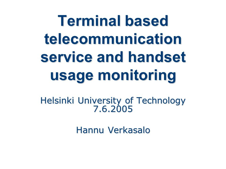 Terminal based telecommunication service and handset usage monitoring Helsinki University of Technology 7.6.2005 Hannu Verkasalo