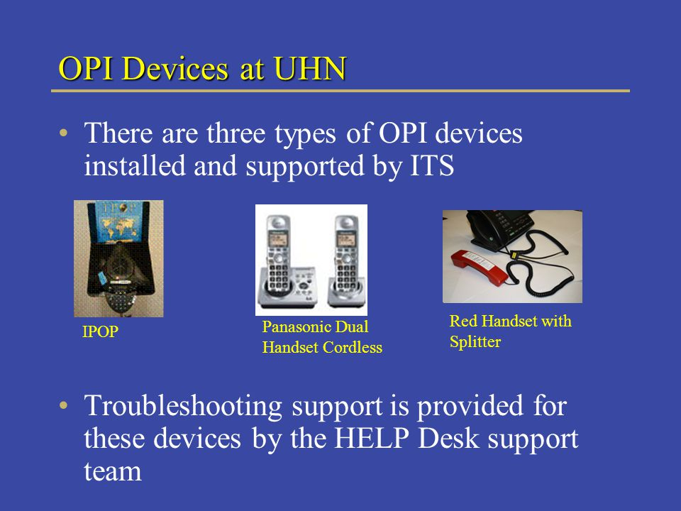 OPI Devices at UHN There are three types of OPI devices installed and supported by ITS Troubleshooting support is provided for these devices by the HELP Desk support team IPOP Panasonic Dual Handset Cordless Red Handset with Splitter