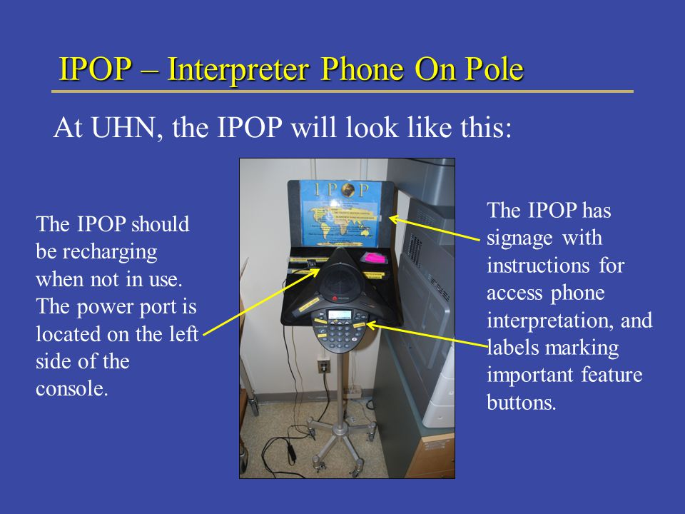 IPOP – Interpreter Phone On Pole At UHN, the IPOP will look like this: The IPOP should be recharging when not in use.