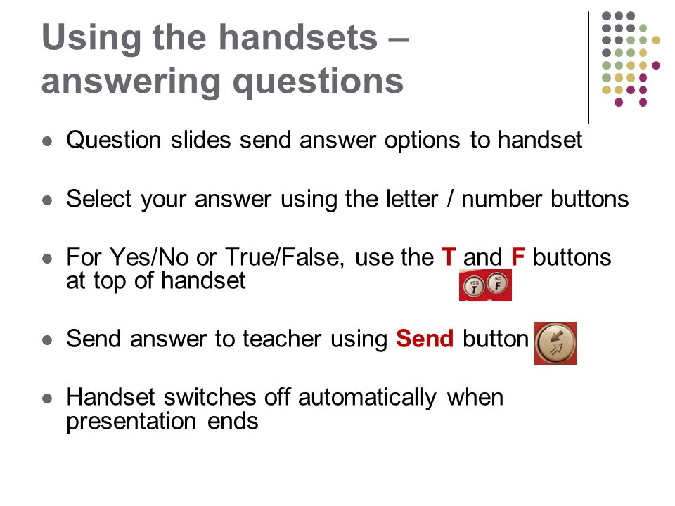 Using the handsets – answering questions Question slides send answer options to handset Select your answer using the letter / number buttons For Yes/No or True/False, use the T and F buttons at top of handset Send answer to teacher using Send button Handset switches off automatically when presentation ends