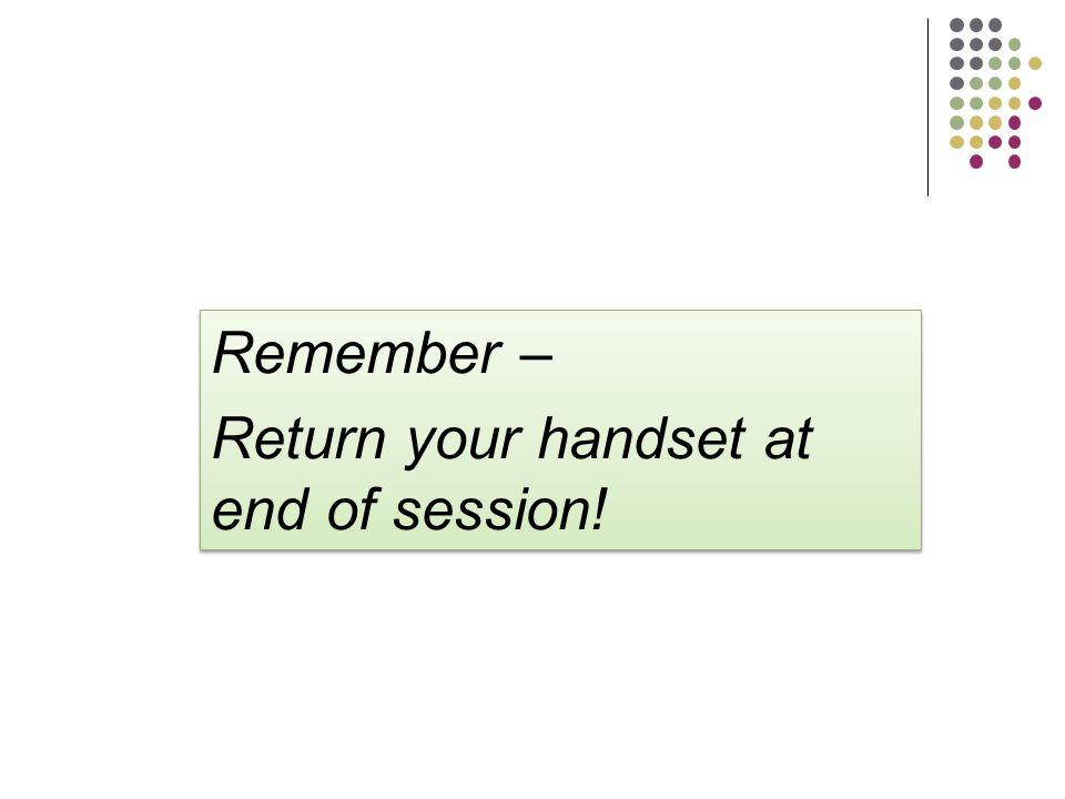 Remember – Return your handset at end of session! Remember – Return your handset at end of session!