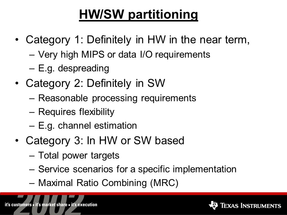 HW/SW partitioning Category 1: Definitely in HW in the near term, –Very high MIPS or data I/O requirements –E.g.