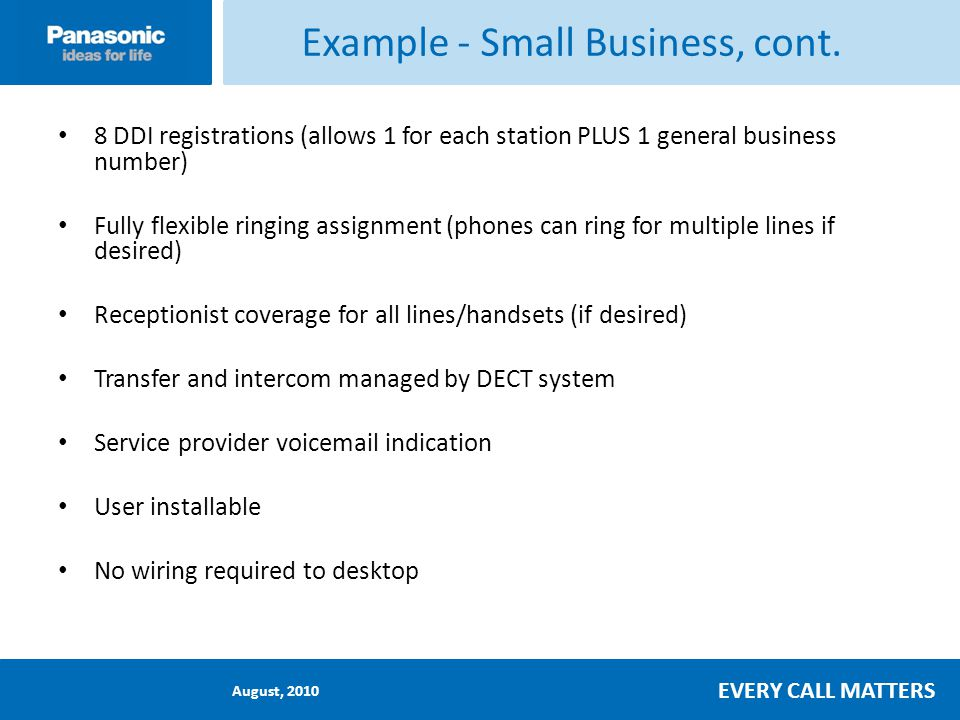 August, 2010 EVERY CALL MATTERS 8 DDI registrations (allows 1 for each station PLUS 1 general business number) Fully flexible ringing assignment (phones can ring for multiple lines if desired) Receptionist coverage for all lines/handsets (if desired) Transfer and intercom managed by DECT system Service provider voicemail indication User installable No wiring required to desktop Example - Small Business, cont.