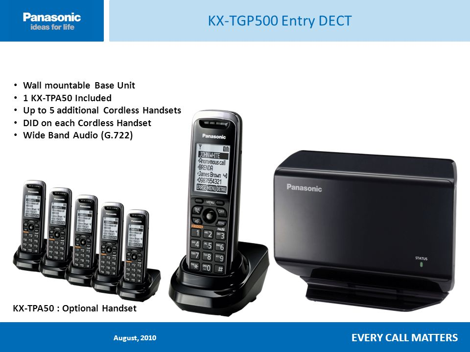 August, 2010 EVERY CALL MATTERS KX-TPA50 Optional DECT Handset for KX-TGP5xx DECT Radio interface (Digital Enhanced Cordless Telephony) High quality, long distance without interference High quality professional design Integrated full-duplex speakerphone Bright Message Waiting Indicator Easily manage up to 8 DID lines DID specific Ringtones Dedicated feature buttons Local or Network Intercom 100 Phone Book Memory 10 Last Dialed Numbers 10 day stand-by and 5 hour talk time 2.1 Large LCD with White Backlit