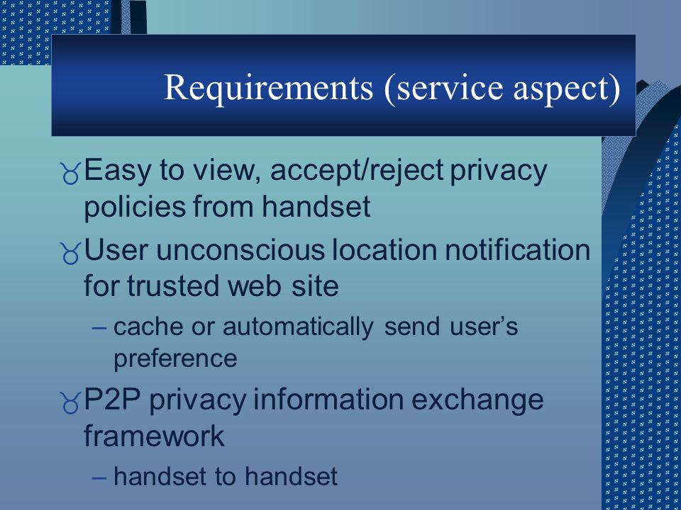 Requirements (service aspect) _ Easy to view, accept/reject privacy policies from handset _ User unconscious location notification for trusted web site –cache or automatically send user's preference _ P2P privacy information exchange framework –handset to handset