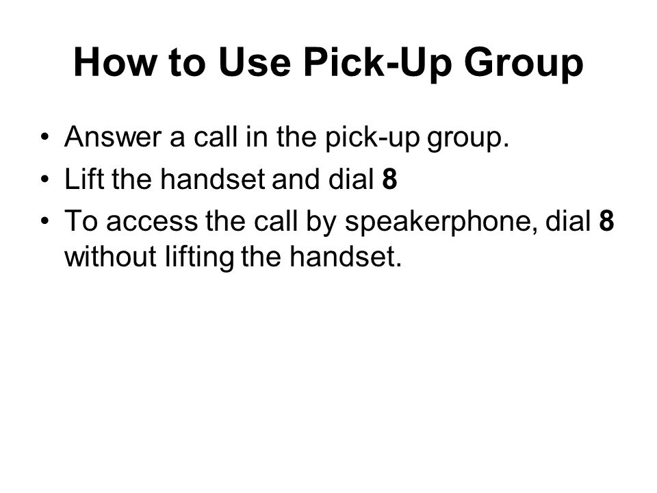 How to Use Pick-Up Group Answer a call in the pick-up group. Lift the handset and dial 8 To access the call by speakerphone, dial 8 without lifting th