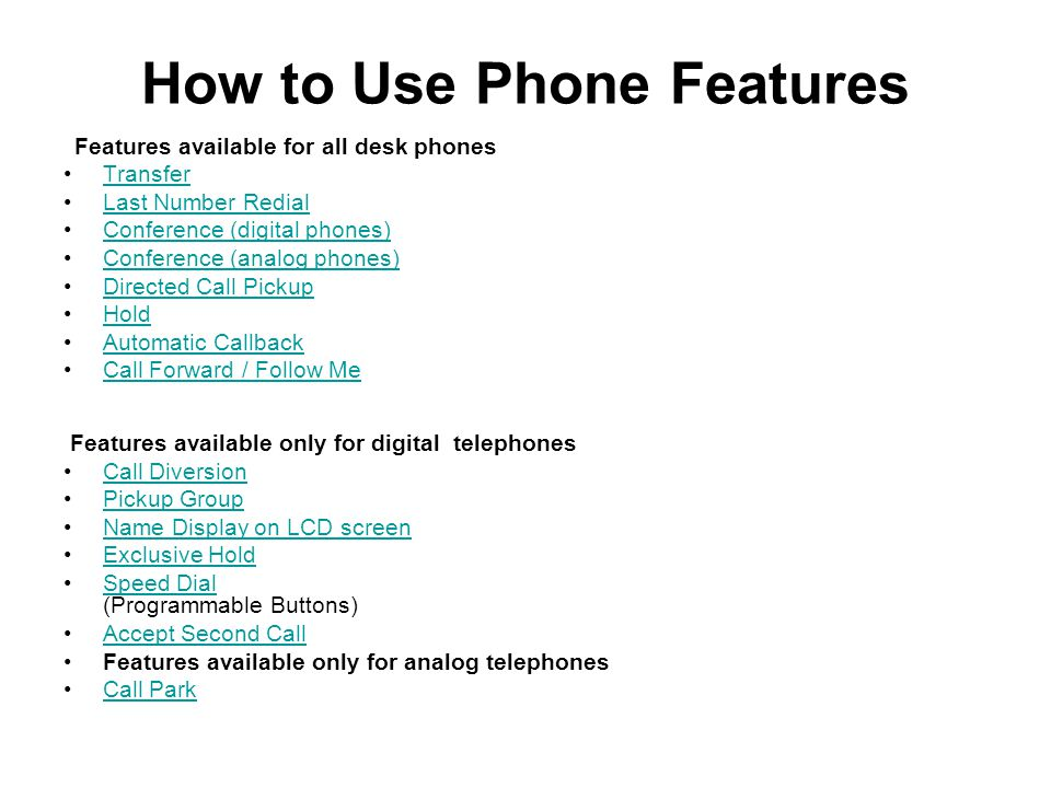 How to Use Phone Features Features available for all desk phones Transfer Last Number Redial Conference (digital phones) Conference (analog phones) Di