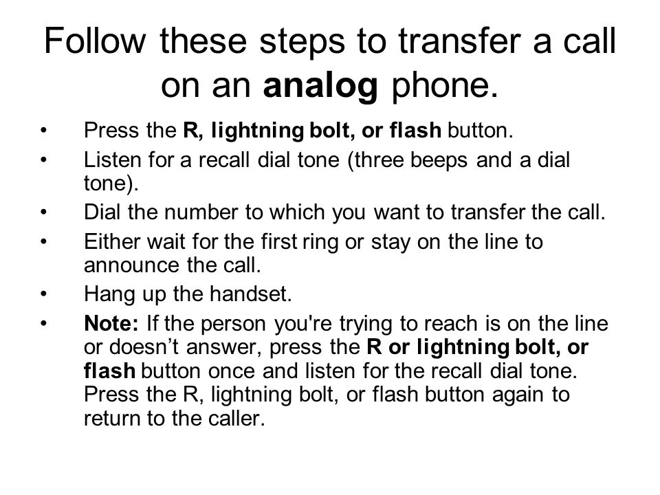 Follow these steps to transfer a call on an analog phone. Press the R, lightning bolt, or flash button. Listen for a recall dial tone (three beeps and