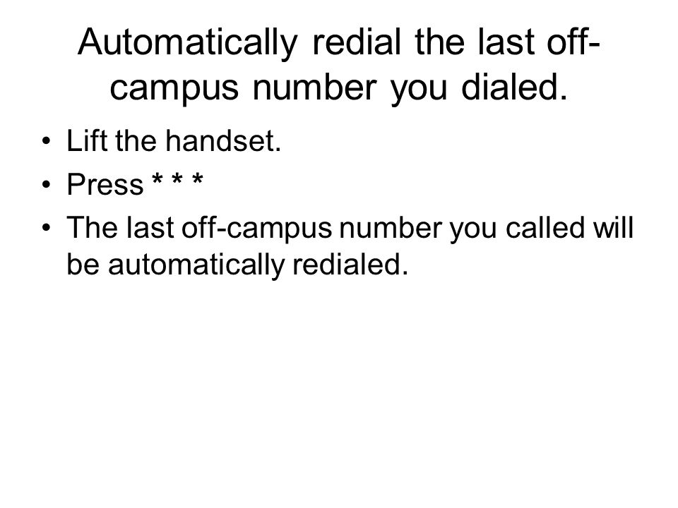 Automatically redial the last off- campus number you dialed. Lift the handset. Press * * * The last off-campus number you called will be automatically