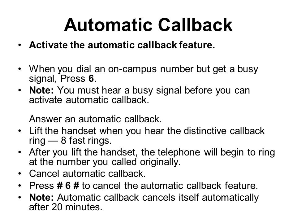 Automatic Callback Activate the automatic callback feature. When you dial an on-campus number but get a busy signal, Press 6. Note: You must hear a bu