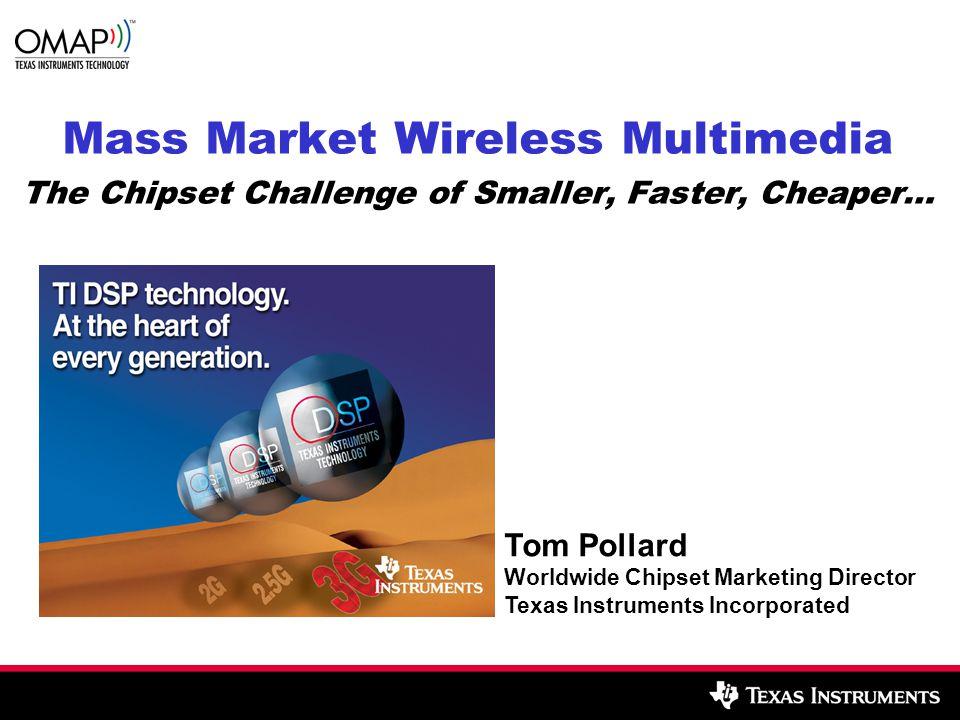 Mass Market Wireless Multimedia The Chipset Challenge of Smaller, Faster, Cheaper… Tom Pollard Worldwide Chipset Marketing Director Texas Instruments