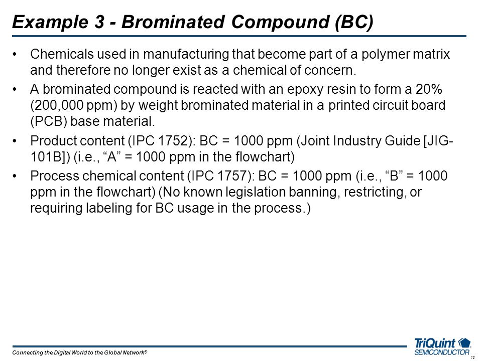 12 Connecting the Digital World to the Global Network ® Example 3 - Brominated Compound (BC) Chemicals used in manufacturing that become part of a pol