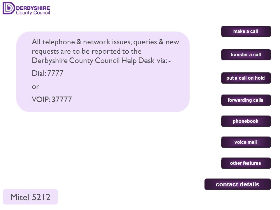 All telephone & network issues, queries & new requests are to be reported to the Derbyshire County Council Help Desk via: - Dial: 7777 or VOIP: 37777 make a call put a call on hold transfer a call forwarding calls phonebook voice mail other features contact details Mitel 5212