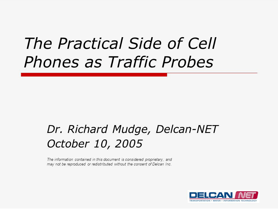 The Practical Side of Cell Phones as Traffic Probes Dr. Richard Mudge, Delcan-NET October 10, 2005 The information contained in this document is consi