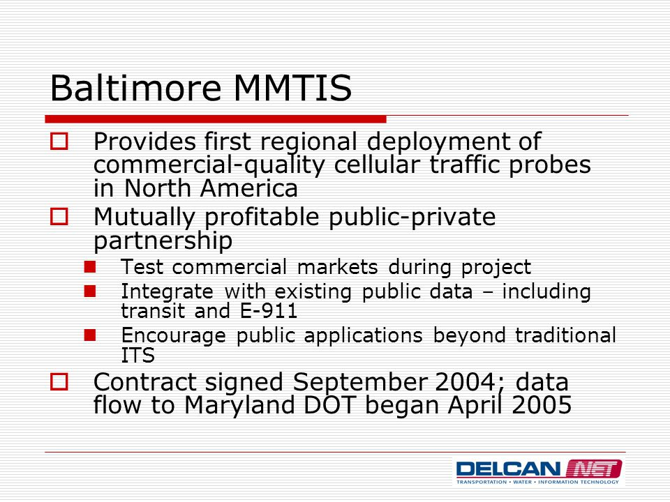 Baltimore MMTIS  Provides first regional deployment of commercial-quality cellular traffic probes in North America  Mutually profitable public-private partnership Test commercial markets during project Integrate with existing public data – including transit and E-911 Encourage public applications beyond traditional ITS  Contract signed September 2004; data flow to Maryland DOT began April 2005
