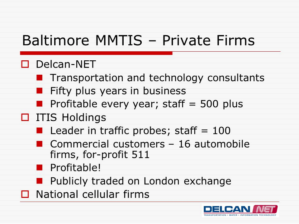 Baltimore MMTIS – Private Firms  Delcan-NET Transportation and technology consultants Fifty plus years in business Profitable every year; staff = 500