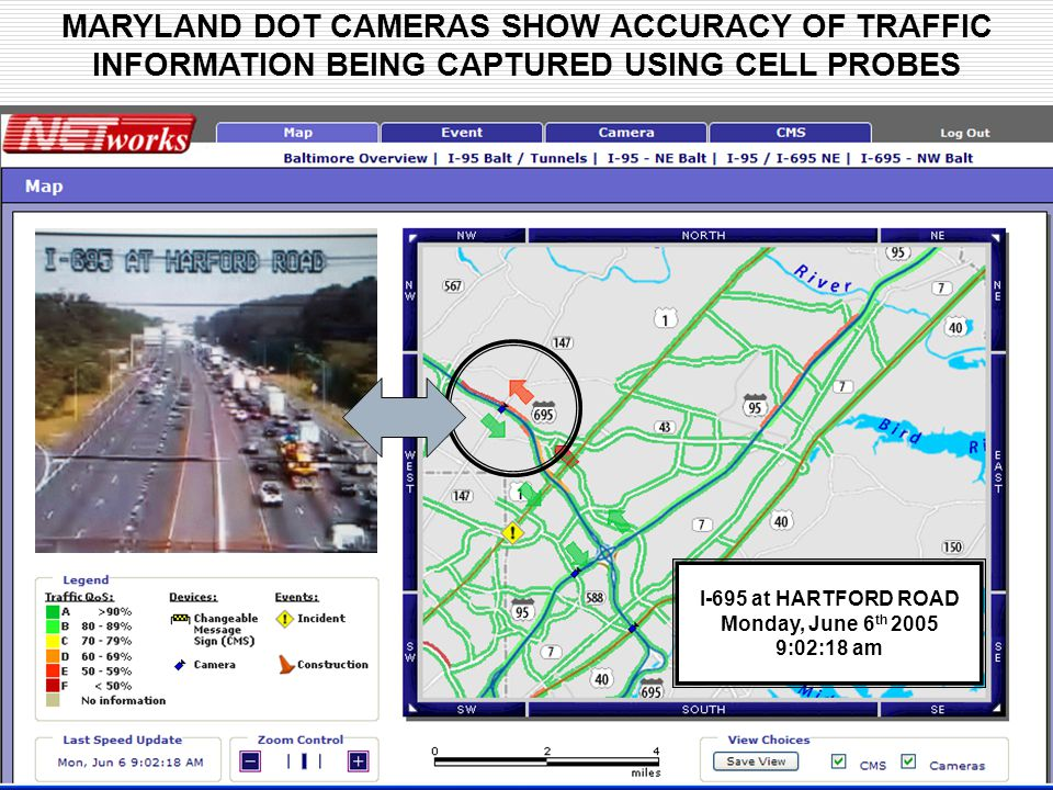 MARYLAND DOT CAMERAS SHOW ACCURACY OF TRAFFIC INFORMATION BEING CAPTURED USING CELL PROBES I-695 at HARTFORD ROAD Monday, June 6 th 2005 9:02:18 am