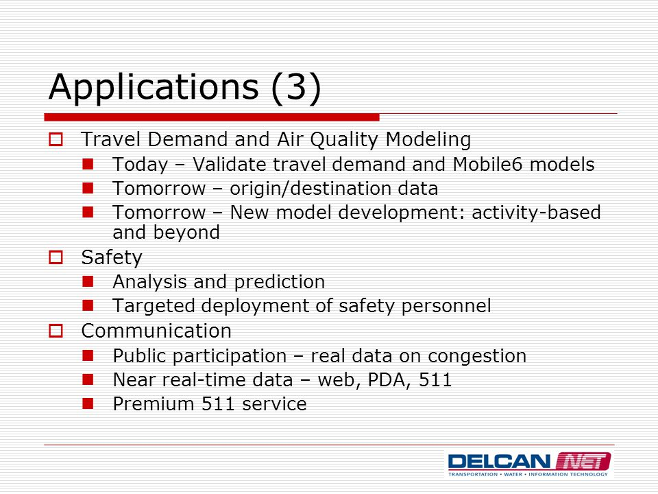 Applications (3)  Travel Demand and Air Quality Modeling Today – Validate travel demand and Mobile6 models Tomorrow – origin/destination data Tomorrow – New model development: activity-based and beyond  Safety Analysis and prediction Targeted deployment of safety personnel  Communication Public participation – real data on congestion Near real-time data – web, PDA, 511 Premium 511 service