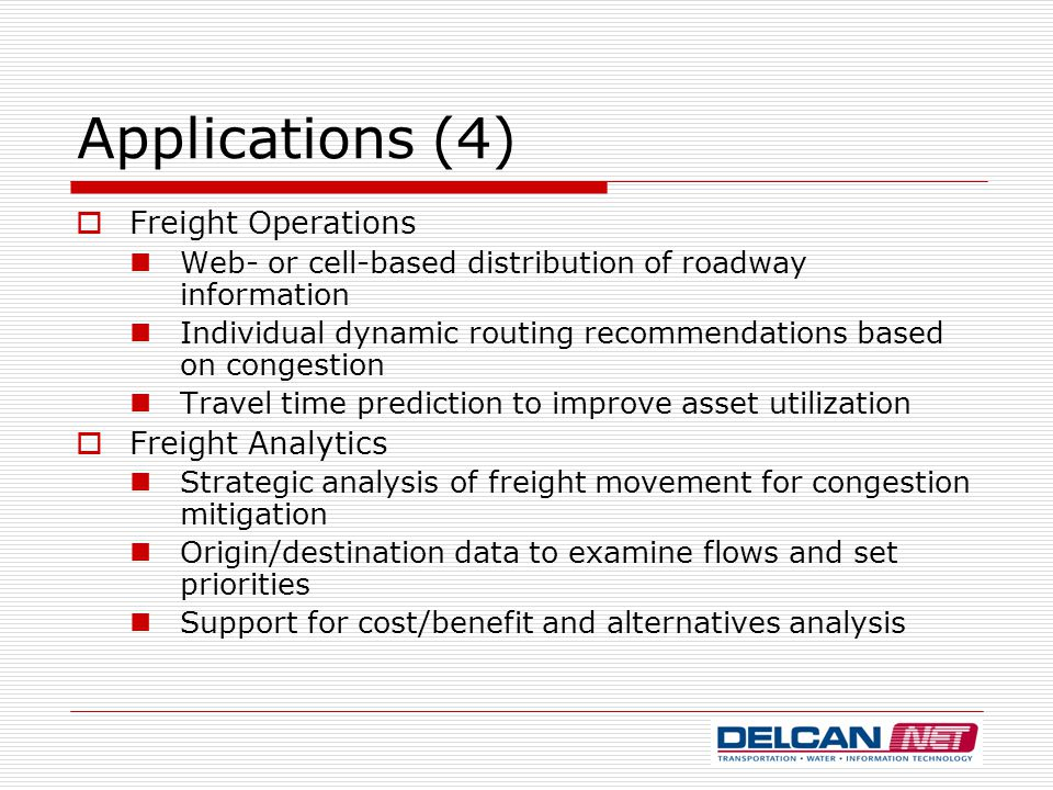 Applications (4)  Freight Operations Web- or cell-based distribution of roadway information Individual dynamic routing recommendations based on congestion Travel time prediction to improve asset utilization  Freight Analytics Strategic analysis of freight movement for congestion mitigation Origin/destination data to examine flows and set priorities Support for cost/benefit and alternatives analysis