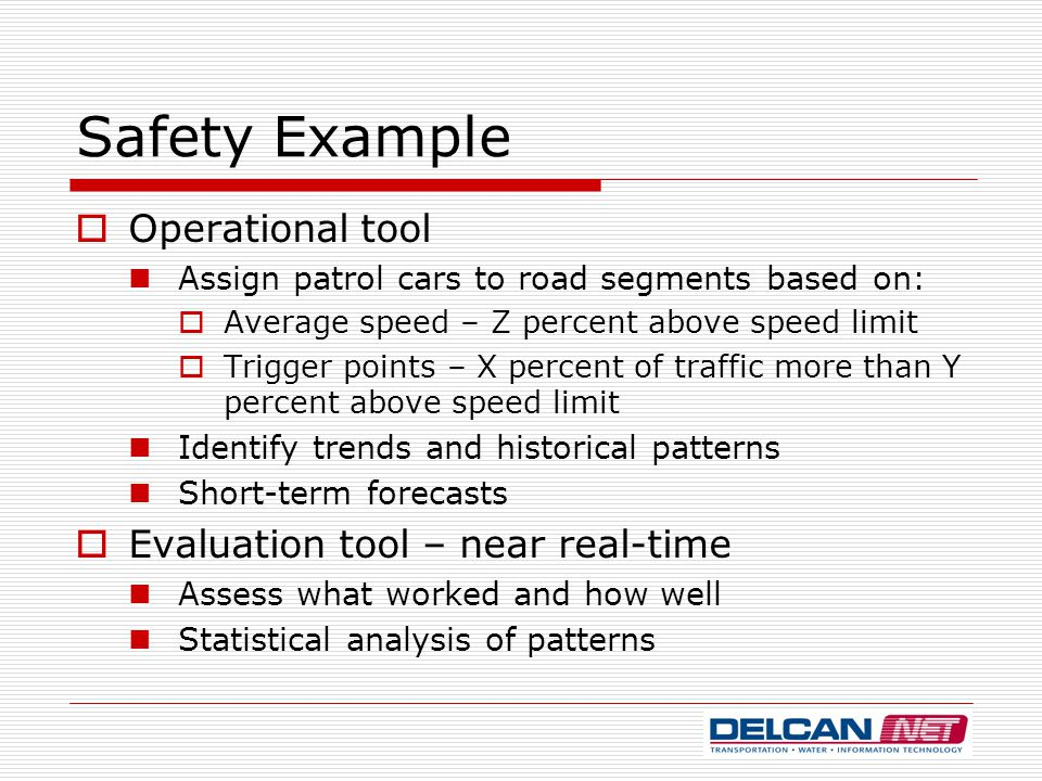 Safety Example  Operational tool Assign patrol cars to road segments based on:  Average speed – Z percent above speed limit  Trigger points – X per
