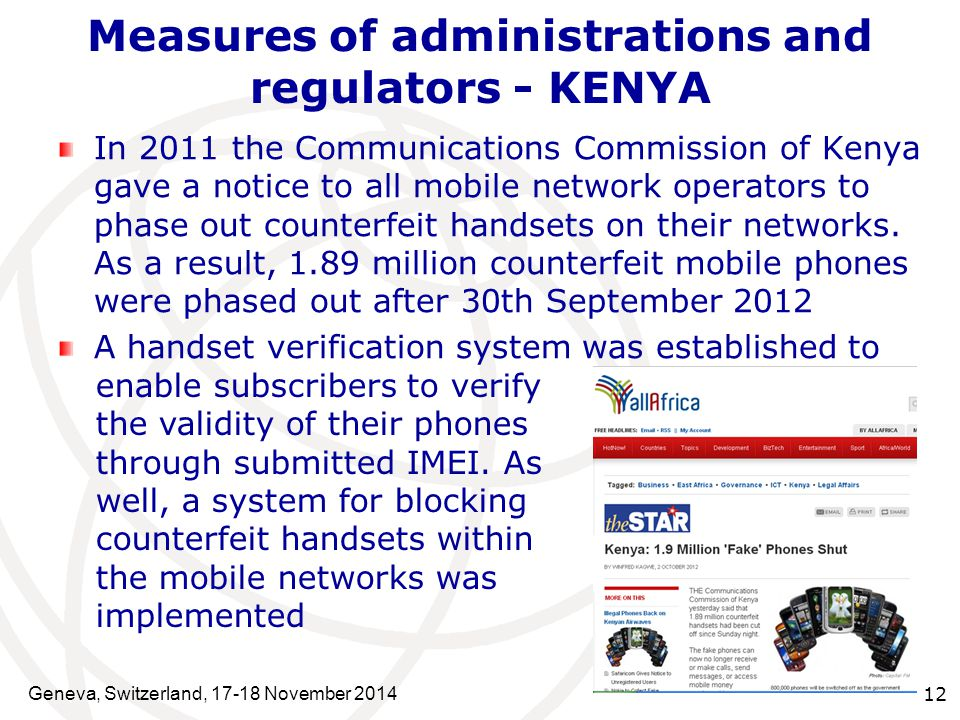 Geneva, Switzerland, 17-18 November 2014 12 Measures of administrations and regulators - KENYA In 2011 the Communications Commission of Kenya gave a notice to all mobile network operators to phase out counterfeit handsets on their networks.
