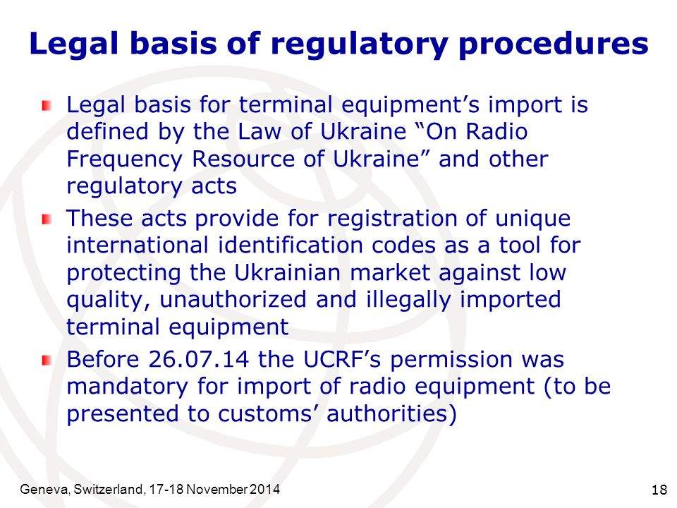Geneva, Switzerland, 17-18 November 2014 18 Legal basis of regulatory procedures Legal basis for terminal equipment's import is defined by the Law of Ukraine On Radio Frequency Resource of Ukraine and other regulatory acts These acts provide for registration of unique international identification codes as a tool for protecting the Ukrainian market against low quality, unauthorized and illegally imported terminal equipment Before 26.07.14 the UCRF's permission was mandatory for import of radio equipment (to be presented to customs' authorities)