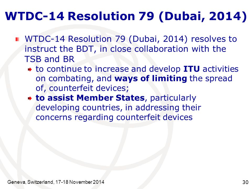 Geneva, Switzerland, 17-18 November 2014 30 WTDC-14 Resolution 79 (Dubai, 2014) WTDC-14 Resolution 79 (Dubai, 2014) resolves to instruct the BDT, in close collaboration with the TSB and BR to continue to increase and develop ITU activities on combating, and ways of limiting the spread of, counterfeit devices; to assist Member States, particularly developing countries, in addressing their concerns regarding counterfeit devices