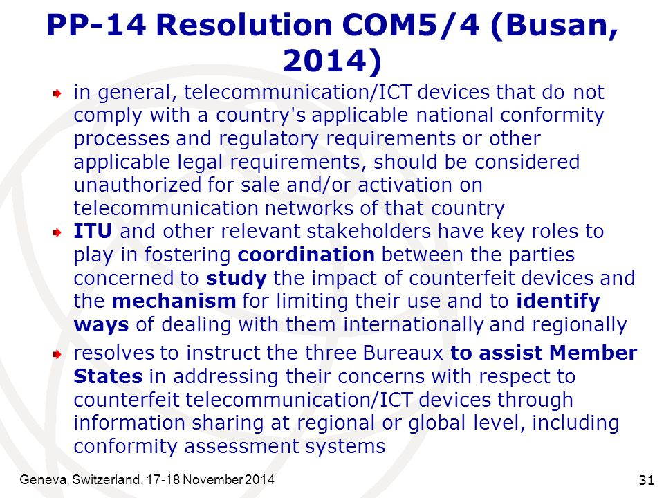 Geneva, Switzerland, 17-18 November 2014 31 PP-14 Resolution COM5/4 (Busan, 2014) in general, telecommunication/ICT devices that do not comply with a country s applicable national conformity processes and regulatory requirements or other applicable legal requirements, should be considered unauthorized for sale and/or activation on telecommunication networks of that country ITU and other relevant stakeholders have key roles to play in fostering coordination between the parties concerned to study the impact of counterfeit devices and the mechanism for limiting their use and to identify ways of dealing with them internationally and regionally resolves to instruct the three Bureaux to assist Member States in addressing their concerns with respect to counterfeit telecommunication/ICT devices through information sharing at regional or global level, including conformity assessment systems