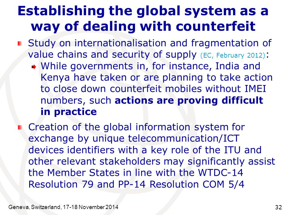 Geneva, Switzerland, 17-18 November 2014 32 Establishing the global system as a way of dealing with counterfeit Study on internationalisation and fragmentation of value chains and security of supply (EC, February 2012) : While governments in, for instance, India and Kenya have taken or are planning to take action to close down counterfeit mobiles without IMEI numbers, such actions are proving difficult in practice Creation of the global information system for exchange by unique telecommunication/ICT devices identifiers with a key role of the ITU and other relevant stakeholders may significantly assist the Member States in line with the WTDC-14 Resolution 79 and PP-14 Resolution COM 5/4