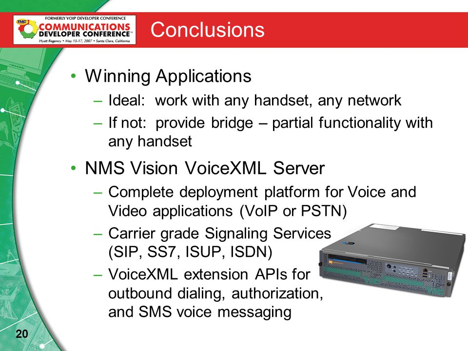20 Conclusions Winning Applications –Ideal: work with any handset, any network –If not: provide bridge – partial functionality with any handset NMS Vision VoiceXML Server –Complete deployment platform for Voice and Video applications (VoIP or PSTN) –Carrier grade Signaling Services (SIP, SS7, ISUP, ISDN) –VoiceXML extension APIs for outbound dialing, authorization, and SMS voice messaging