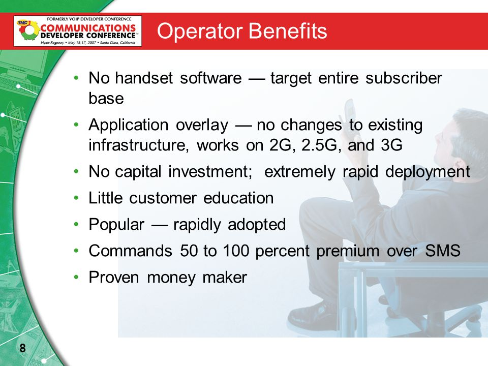 8 Operator Benefits No handset software — target entire subscriber base Application overlay — no changes to existing infrastructure, works on 2G, 2.5G, and 3G No capital investment; extremely rapid deployment Little customer education Popular — rapidly adopted Commands 50 to 100 percent premium over SMS Proven money maker