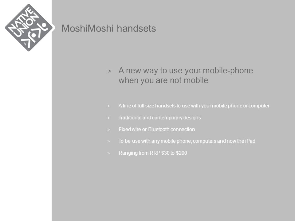 MoshiMoshi handsets > A new way to use your mobile-phone when you are not mobile > A line of full size handsets to use with your mobile phone or computer > Traditional and contemporary designs > Fixed wire or Bluetooth connection > To be use with any mobile phone, computers and now the iPad > Ranging from RRP $30 to $200