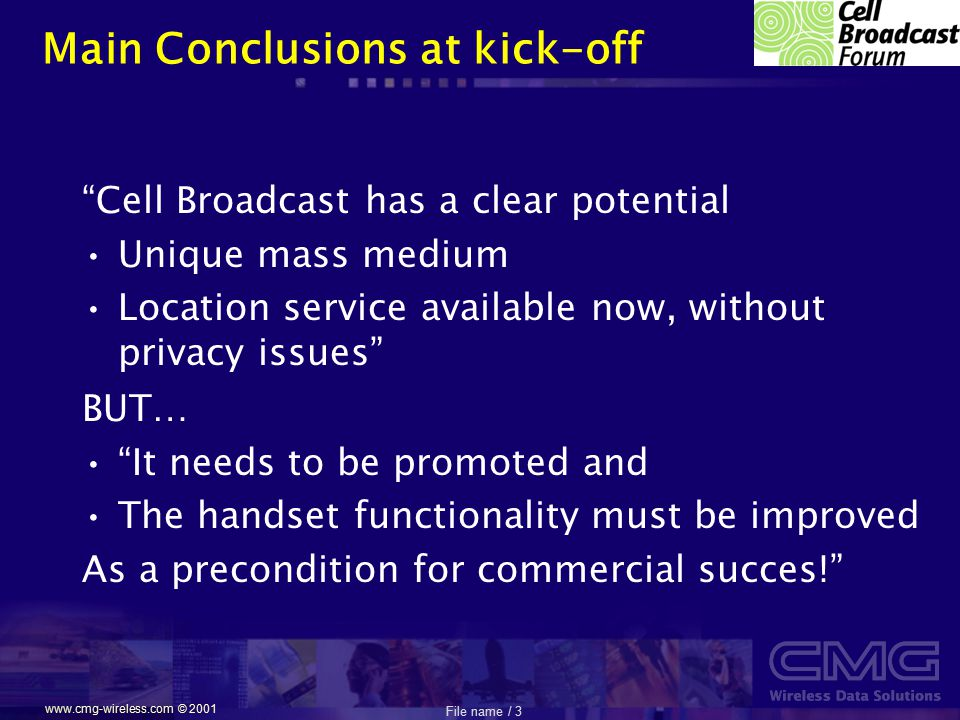"""File name / 3 www.cmg-wireless.com © 2001 Main Conclusions at kick-off """"Cell Broadcast has a clear potential Unique mass medium Location service avail"""