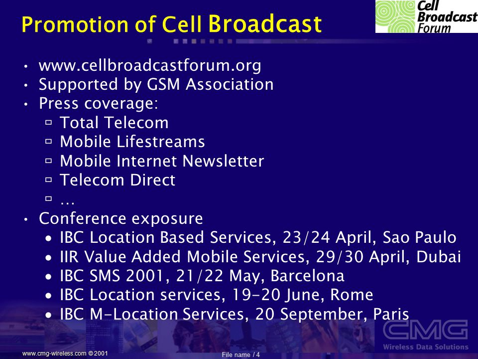 File name / 4 www.cmg-wireless.com © 2001 Promotion of Cell Broadcast www.cellbroadcastforum.org Supported by GSM Association Press coverage:  Total Telecom  Mobile Lifestreams  Mobile Internet Newsletter  Telecom Direct  … Conference exposure  IBC Location Based Services, 23/24 April, Sao Paulo  IIR Value Added Mobile Services, 29/30 April, Dubai  IBC SMS 2001, 21/22 May, Barcelona  IBC Location services, 19-20 June, Rome  IBC M-Location Services, 20 September, Paris