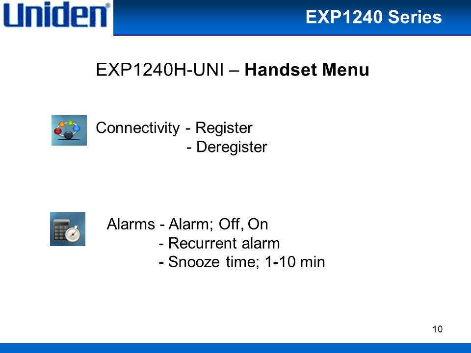 10 Connectivity - Register - Deregister Alarms - Alarm; Off, On - Recurrent alarm - Snooze time; 1-10 min EXP1240H-UNI – Handset Menu EXP1240 Series
