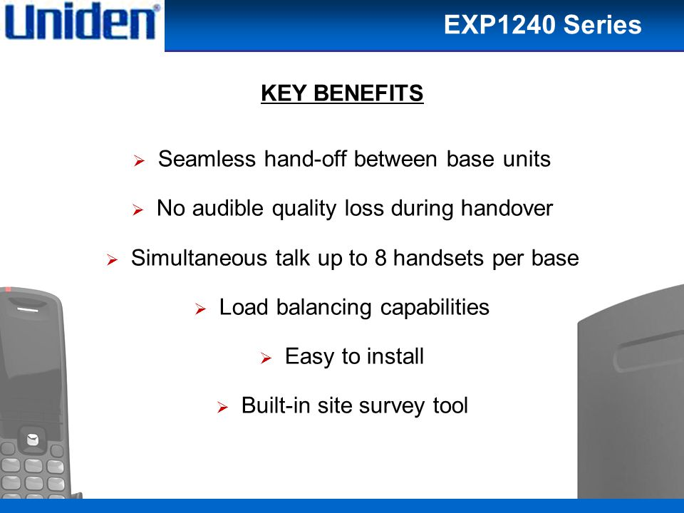 22 KEY BENEFITS  Seamless hand-off between base units  No audible quality loss during handover  Simultaneous talk up to 8 handsets per base  Load balancing capabilities  Easy to install  Built-in site survey tool EXP1240 Series