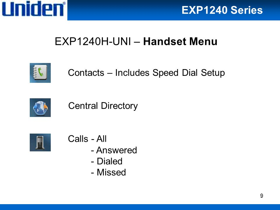 9 EXP1240H-UNI – Handset Menu Contacts – Includes Speed Dial Setup Central Directory Calls - All - Answered - Dialed - Missed EXP1240 Series