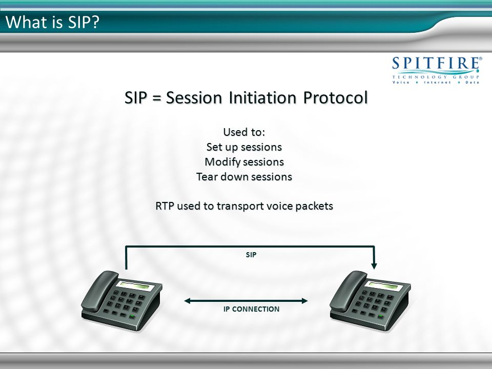 SIP = Session Initiation Protocol Used to: Set up sessions Modify sessions Tear down sessions RTP used to transport voice packets SIP IP CONNECTION What is SIP?