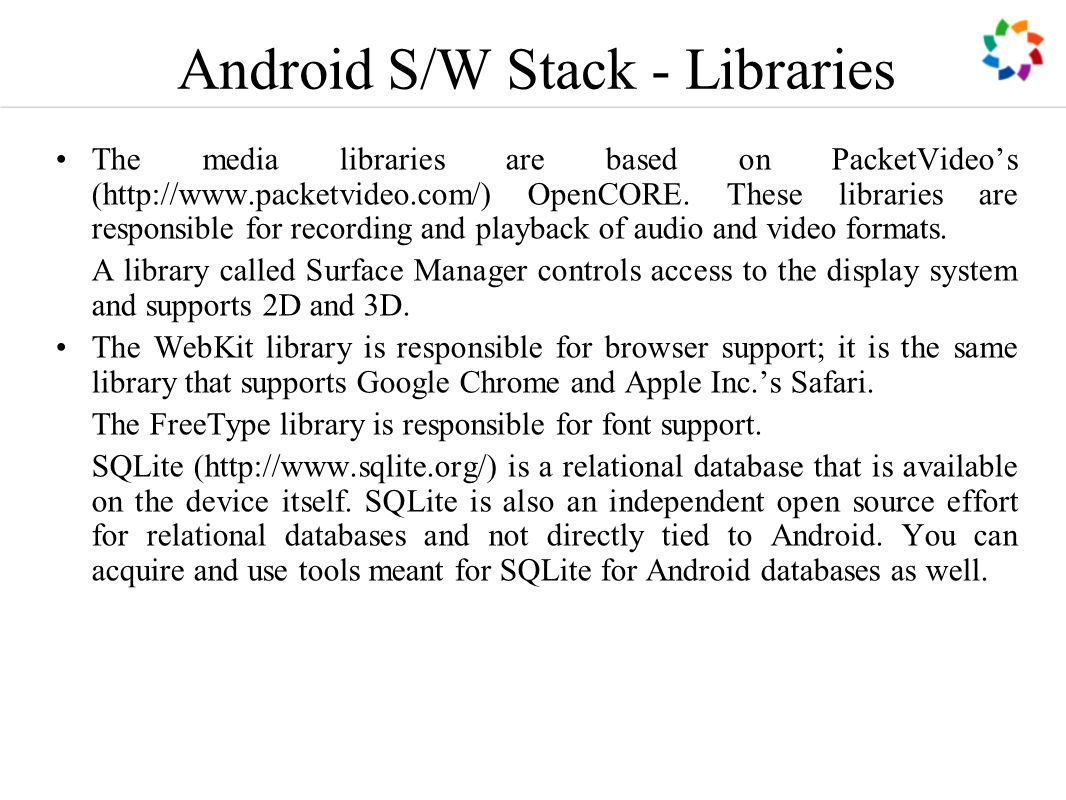 Android S/W Stack - Libraries The media libraries are based on PacketVideo's (http://www.packetvideo.com/) OpenCORE.
