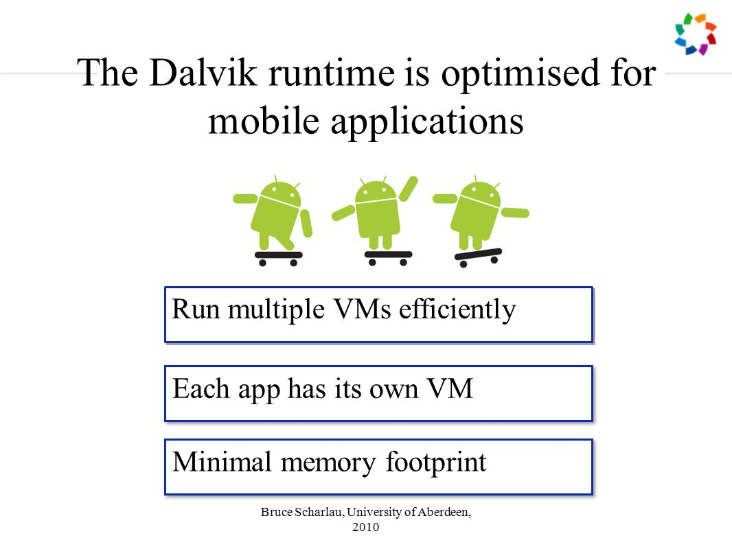 Bruce Scharlau, University of Aberdeen, 2010 The Dalvik runtime is optimised for mobile applications Run multiple VMs efficiently Each app has its own VM Minimal memory footprint