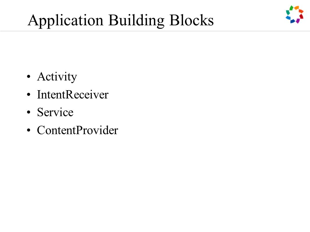 Application Building Blocks Activity IntentReceiver Service ContentProvider